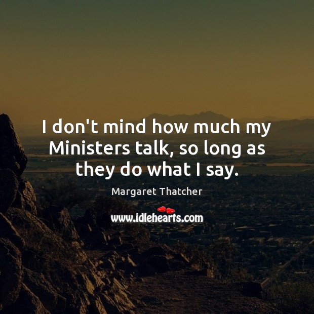 I don't mind how much my Ministers talk, so long as they do what I say. Image