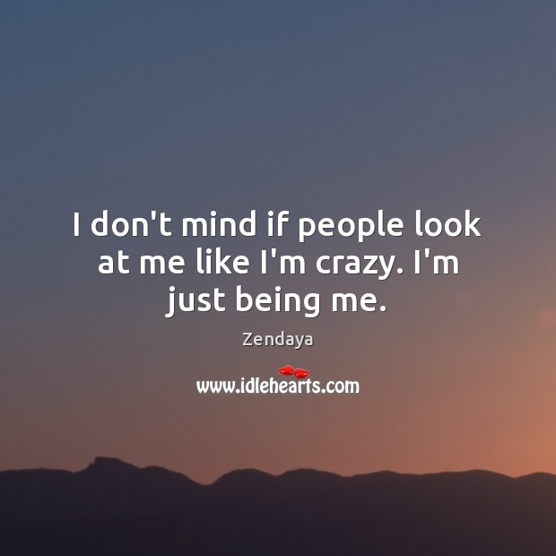 I don't mind if people look at me like I'm crazy. I'm just being me. Zendaya Picture Quote