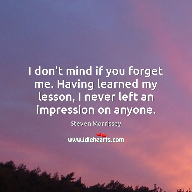 I don't mind if you forget me. Having learned my lesson, I Image