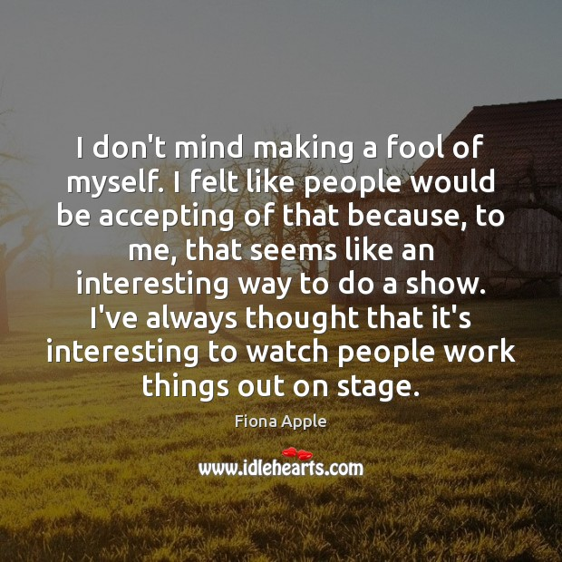 I don't mind making a fool of myself. I felt like people Fiona Apple Picture Quote