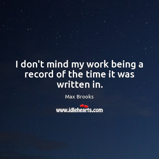 I don't mind my work being a record of the time it was written in. Max Brooks Picture Quote