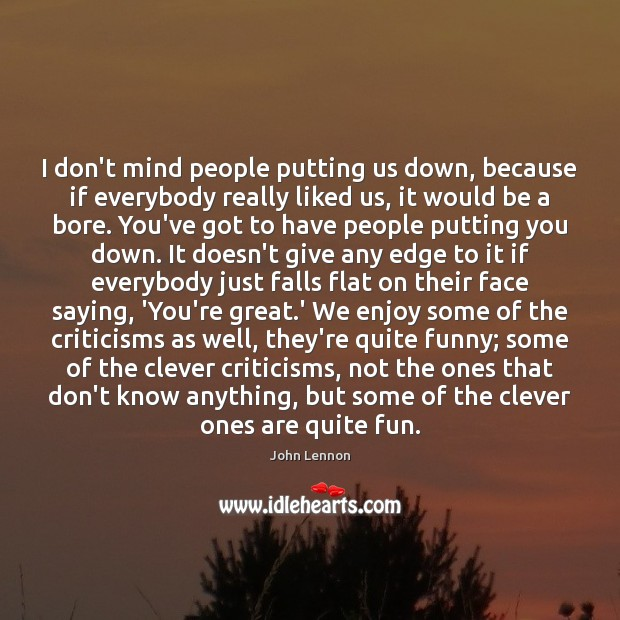 I don't mind people putting us down, because if everybody really liked Clever Quotes Image