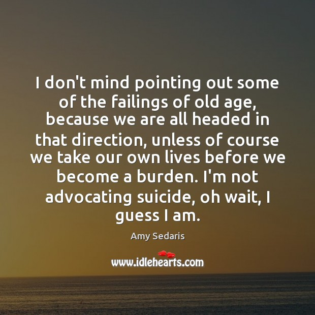 I don't mind pointing out some of the failings of old age, Amy Sedaris Picture Quote