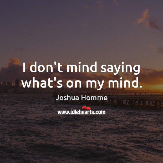 I don't mind saying what's on my mind. Image