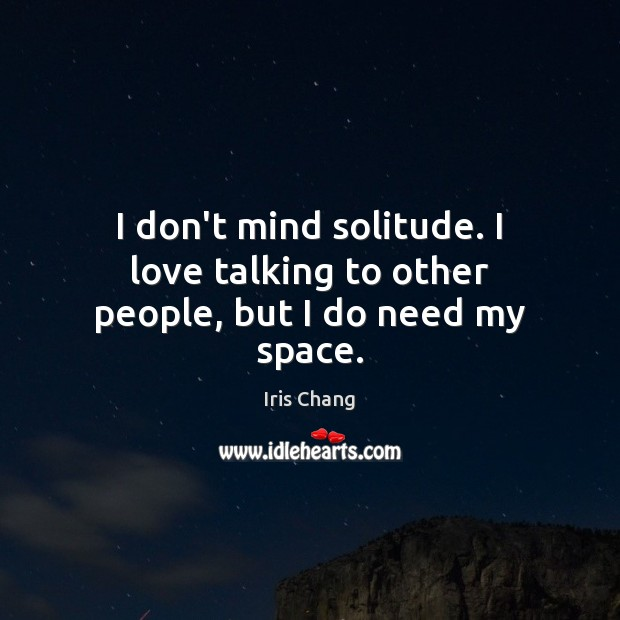 I don't mind solitude. I love talking to other people, but I do need my space. Image