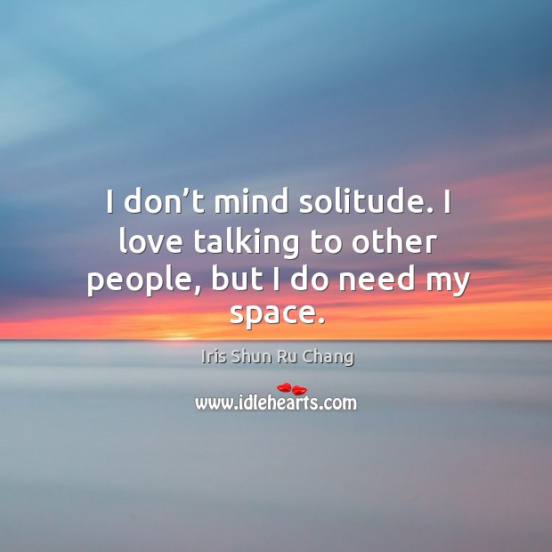 I don't mind solitude. I love talking to other people, but I do need my space. Iris Shun Ru Chang Picture Quote