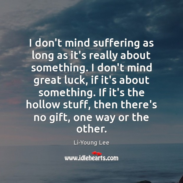Image, I don't mind suffering as long as it's really about something. I