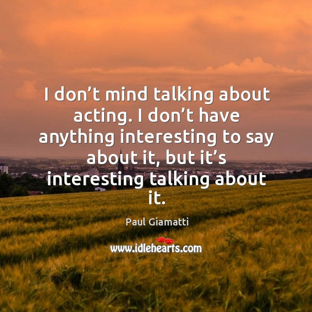 I don't mind talking about acting. I don't have anything interesting to say about it Image