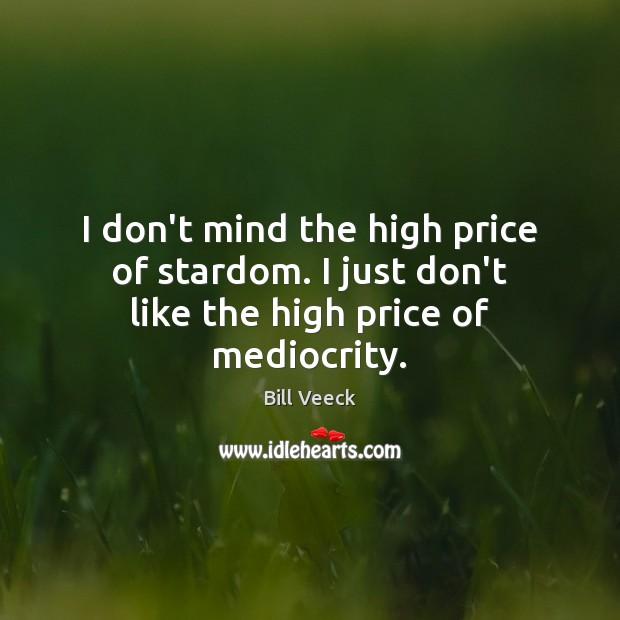Image, I don't mind the high price of stardom. I just don't like the high price of mediocrity.