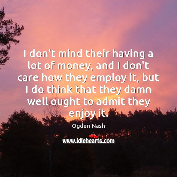 I don't mind their having a lot of money, and I don't Ogden Nash Picture Quote
