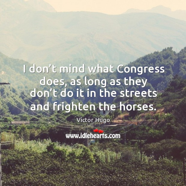 I don't mind what congress does, as long as they don't do it in the streets and frighten the horses. Image