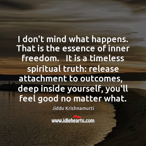 I don't mind what happens. That is the essence of inner freedom. Jiddu Krishnamurti Picture Quote