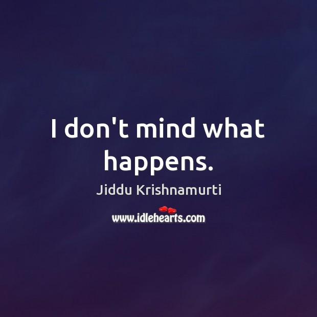 I don't mind what happens. Jiddu Krishnamurti Picture Quote