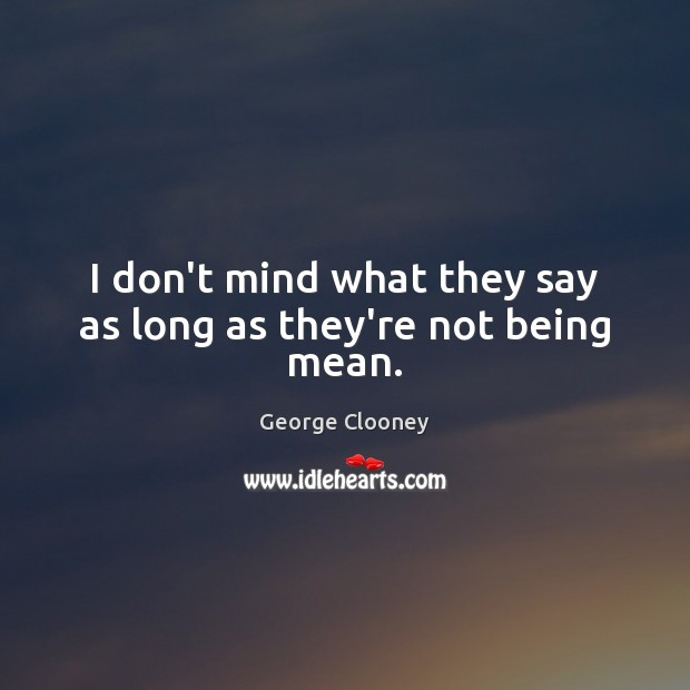 I don't mind what they say as long as they're not being mean. George Clooney Picture Quote