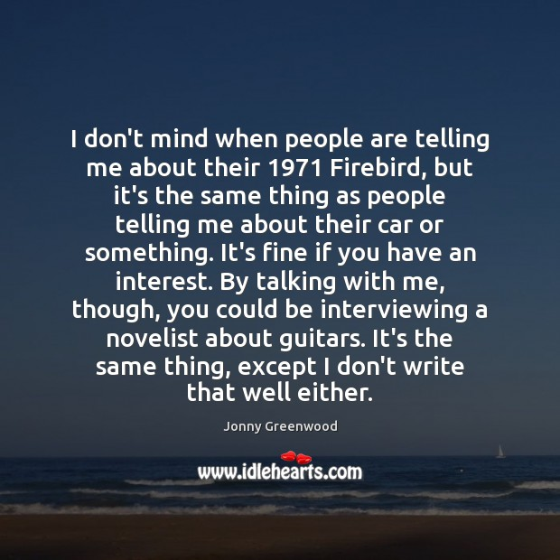 I don't mind when people are telling me about their 1971 Firebird, but Jonny Greenwood Picture Quote