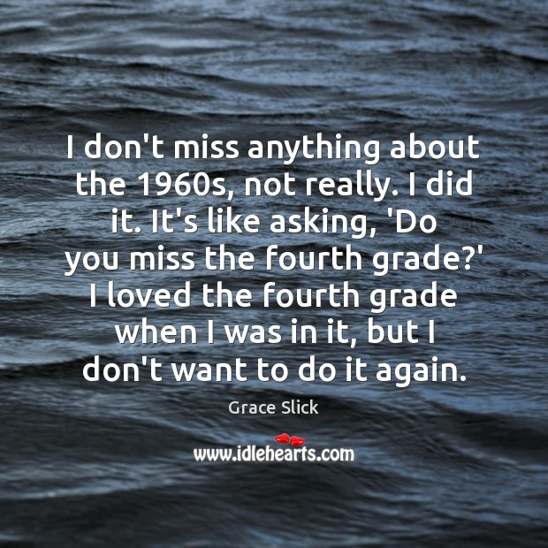 I don't miss anything about the 1960s, not really. I did it. Image