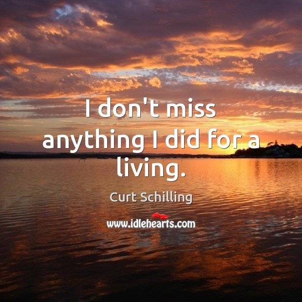 I don't miss anything I did for a living. Curt Schilling Picture Quote