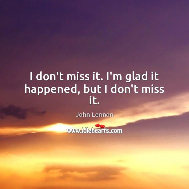 I don't miss it. I'm glad it happened, but I don't miss it. John Lennon Picture Quote