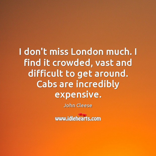 I don't miss London much. I find it crowded, vast and difficult John Cleese Picture Quote