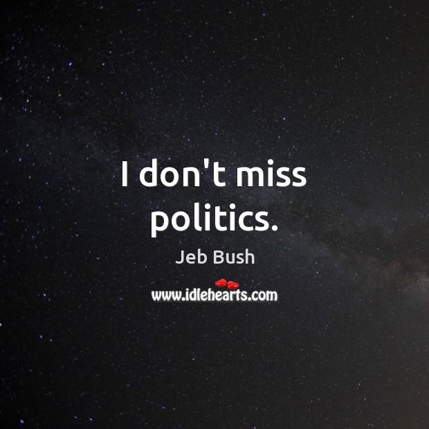 I don't miss politics. Jeb Bush Picture Quote