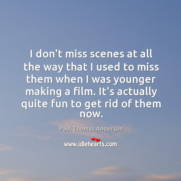 I don't miss scenes at all the way that I used to Paul Thomas Anderson Picture Quote