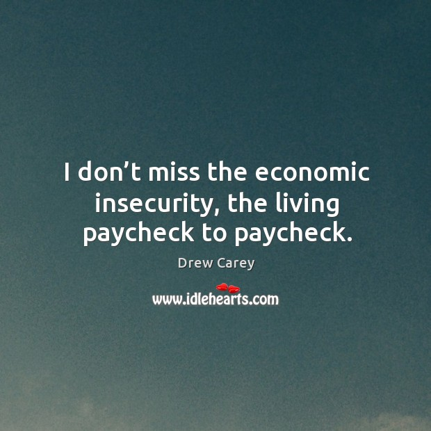 Image, I don't miss the economic insecurity, the living paycheck to paycheck.