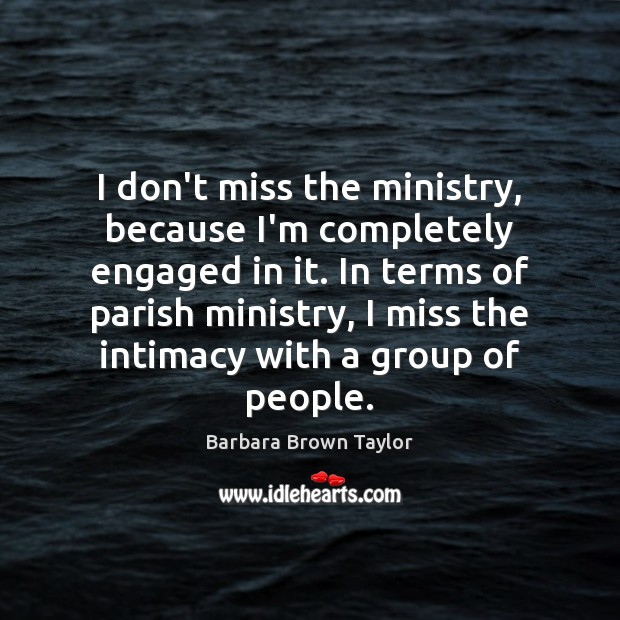 I don't miss the ministry, because I'm completely engaged in it. In Barbara Brown Taylor Picture Quote