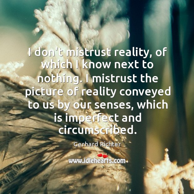 Image, I don't mistrust reality, of which I know next to nothing. I