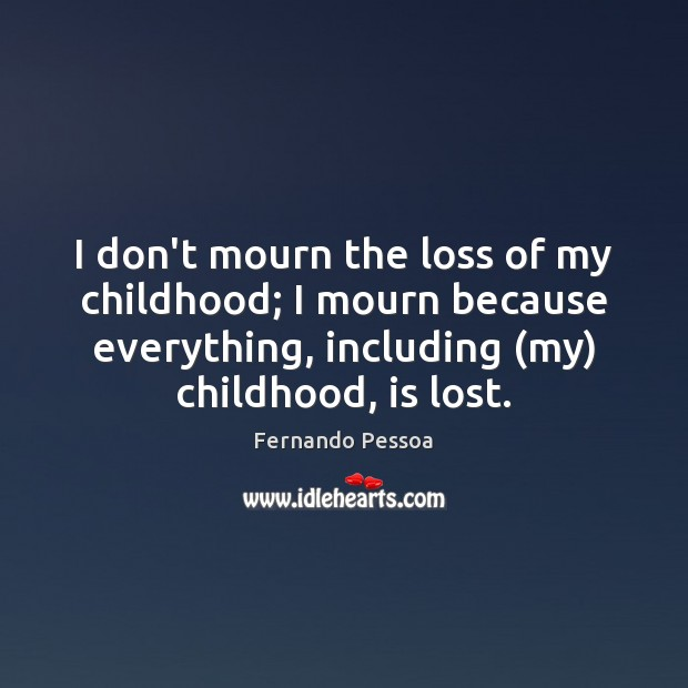 I don't mourn the loss of my childhood; I mourn because everything, Image