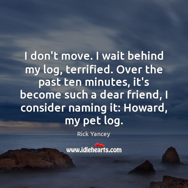 I don't move. I wait behind my log, terrified. Over the past Rick Yancey Picture Quote