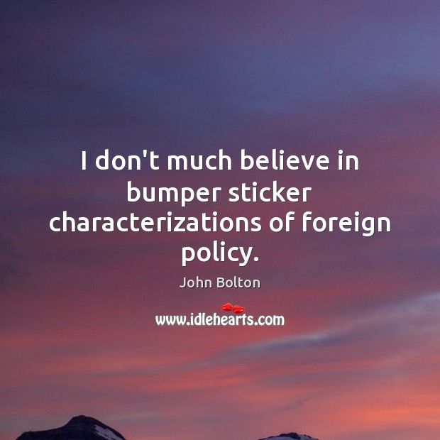 I don't much believe in bumper sticker characterizations of foreign policy. John Bolton Picture Quote