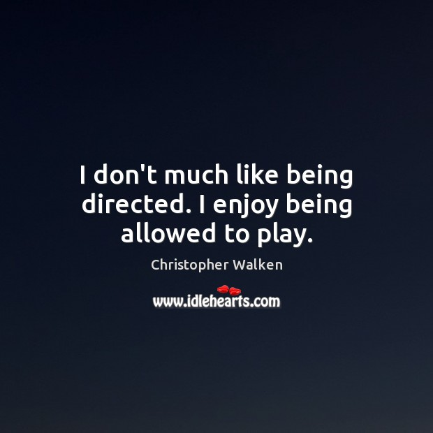 Image, I don't much like being directed. I enjoy being allowed to play.
