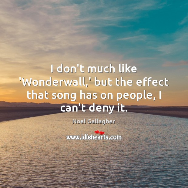 I don't much like 'Wonderwall,' but the effect that song has on people, I can't deny it. Noel Gallagher Picture Quote