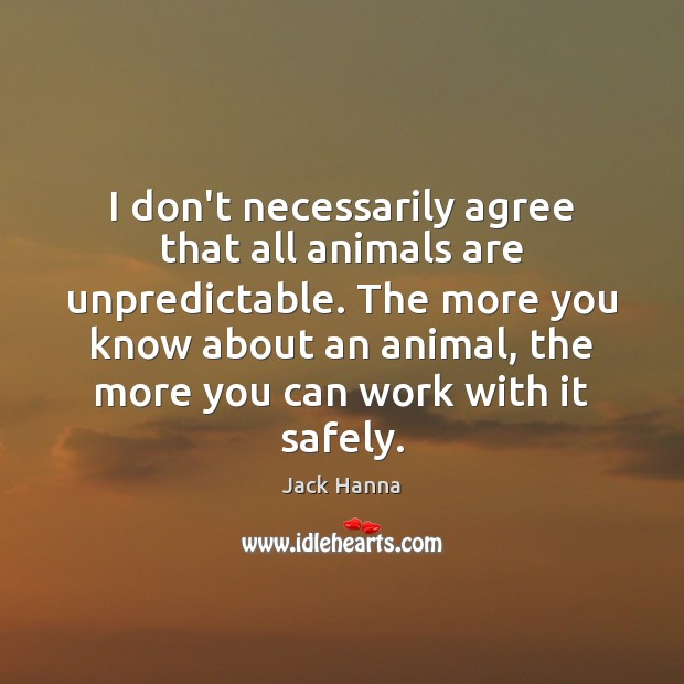 I don't necessarily agree that all animals are unpredictable. The more you Image
