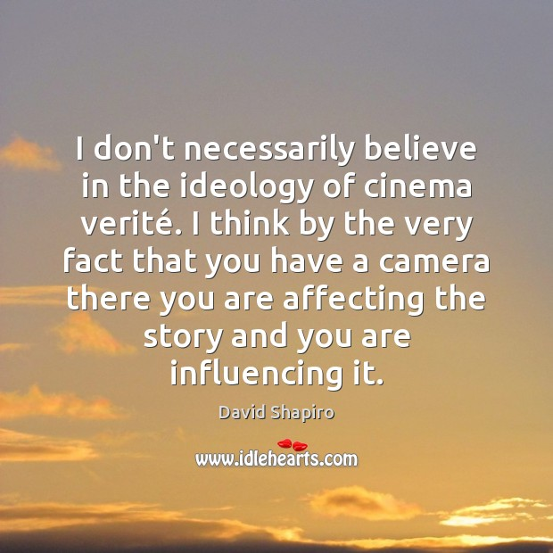 I don't necessarily believe in the ideology of cinema verité. I think Image