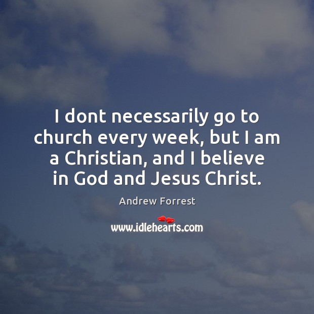 I dont necessarily go to church every week, but I am a Believe in God Quotes Image