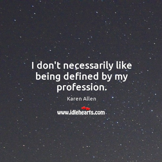 I don't necessarily like being defined by my profession. Image