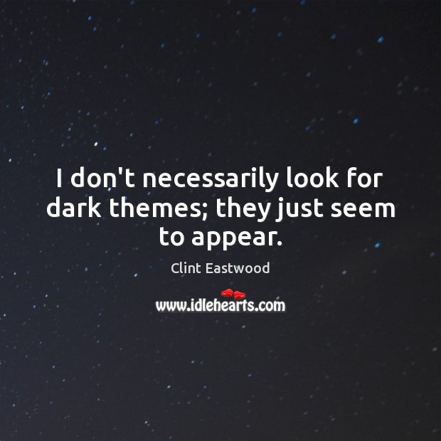 I don't necessarily look for dark themes; they just seem to appear. Clint Eastwood Picture Quote