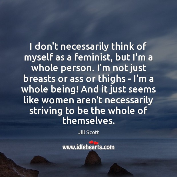 I don't necessarily think of myself as a feminist, but I'm a Jill Scott Picture Quote