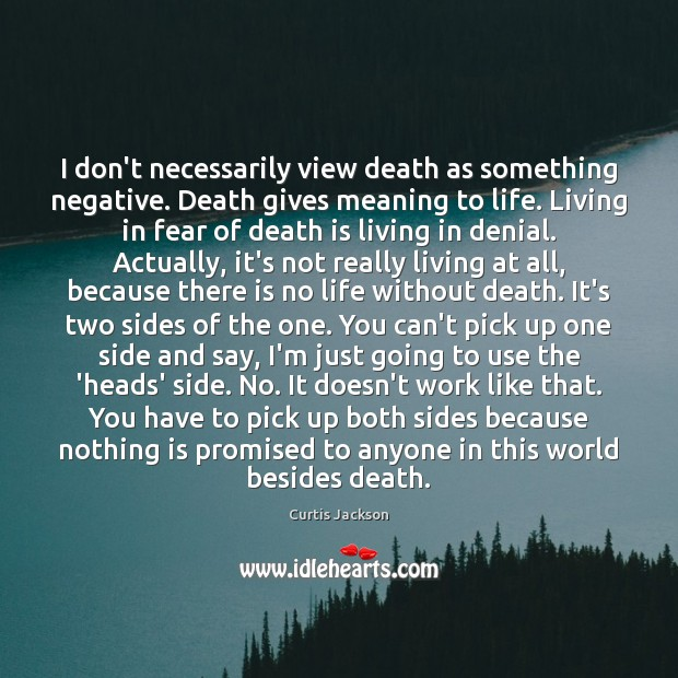 I don't necessarily view death as something negative. Death gives meaning to Curtis Jackson Picture Quote