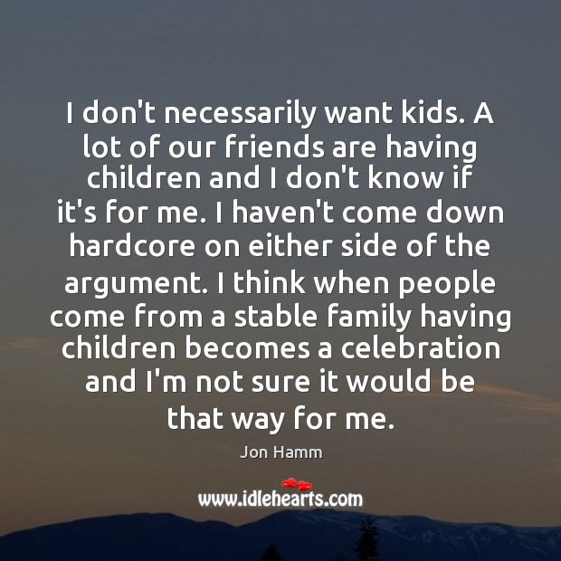 I don't necessarily want kids. A lot of our friends are having Jon Hamm Picture Quote