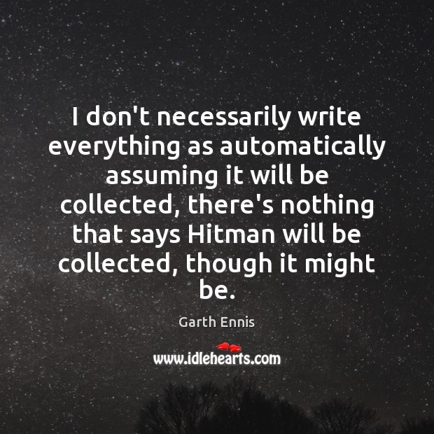 I don't necessarily write everything as automatically assuming it will be collected, Image