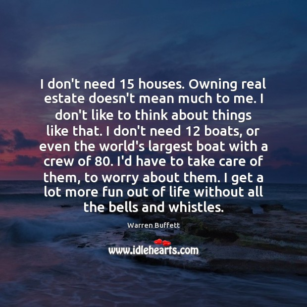 Image, I don't need 15 houses. Owning real estate doesn't mean much to me.