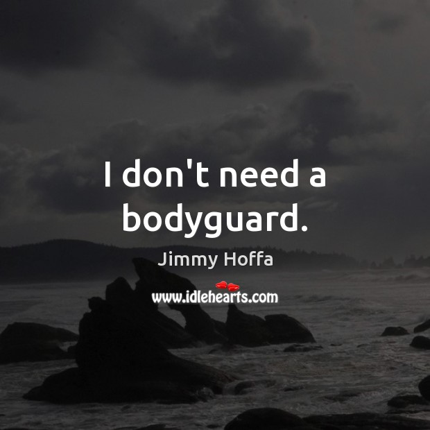 Image, I don't need a bodyguard.