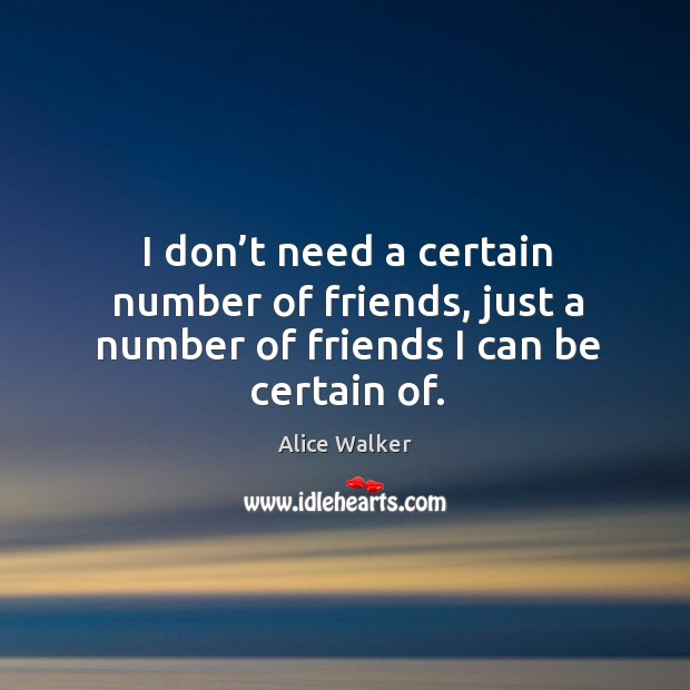 Image, I don't need a certain number of friends, just a number of friends I can be certain of.