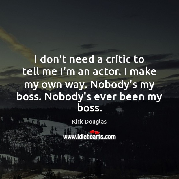 I don't need a critic to tell me I'm an actor. I Kirk Douglas Picture Quote