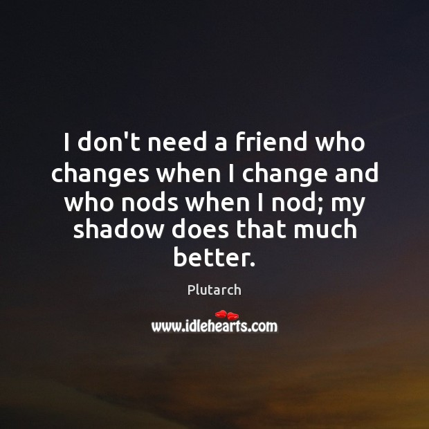 Image, I don't need a friend who changes when I change and who