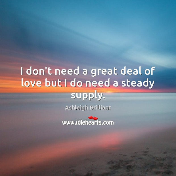 I don't need a great deal of love but I do need a steady supply. Ashleigh Brilliant Picture Quote