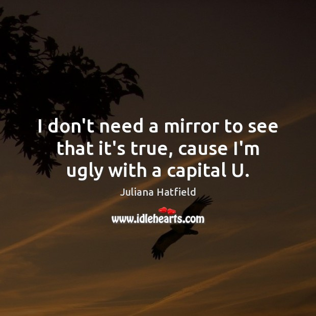 I don't need a mirror to see that it's true, cause I'm ugly with a capital U. Juliana Hatfield Picture Quote