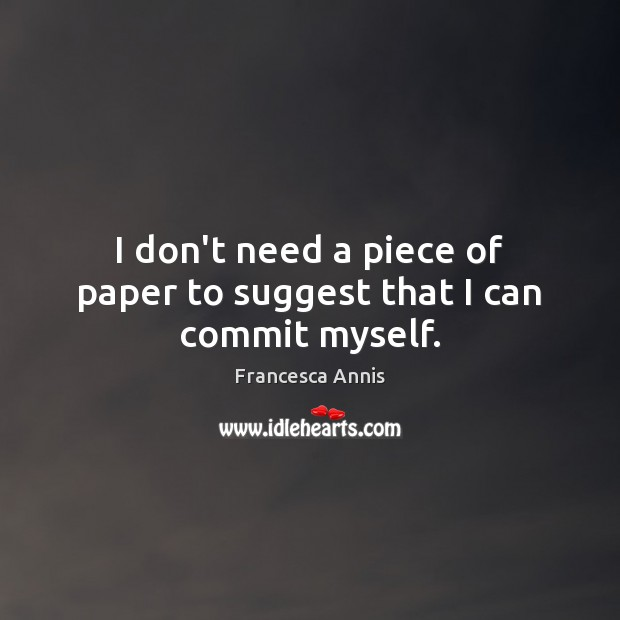 I don't need a piece of paper to suggest that I can commit myself. Francesca Annis Picture Quote
